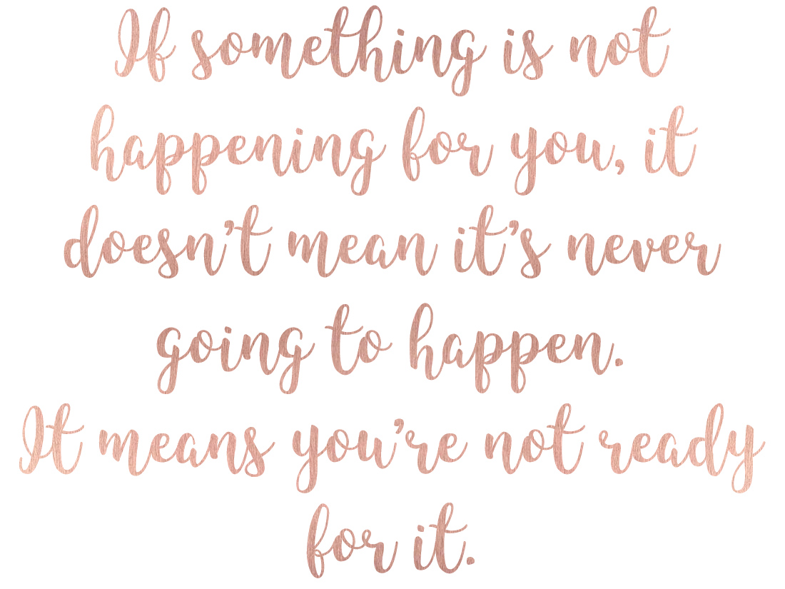 quote - If something is not happening for you, it doesn't mean it's never going to happen. It means you're not ready for it.